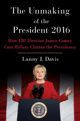 The Unmaking of the President 2016: How FBI Director James Comey Cost Hillary Clinton the Presidency - Davis, Lanny J