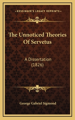 The Unnoticed Theories of Servetus: A Dissertation (1826) - Sigmond, George Gabriel