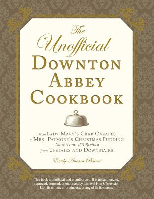 The Unofficial Downton Abbey Cookbook: From Lady Mary's Crab Canapes to Mrs. Patmore's Christmas Pudding - More Than 150 Recipes from Upstairs and Downstairs - Baines, Emily Ansara