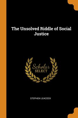 The Unsolved Riddle of Social Justice - Leacock, Stephen