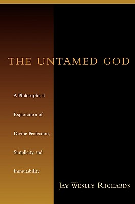The Untamed God: A Philosophical Exploration of Divine Perfection, Immutability, and Simplicity - Richards, Jay Wesley