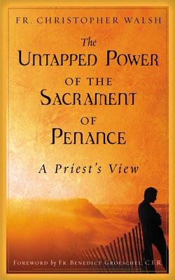 The Untapped Power of the Sacrament of Penance: A Priest's View - Walsh, Christopher J, and Groeschel, Benedict J, Fr., C.F.R. (Foreword by)