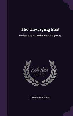 The Unvarying East: Modern Scenes and Ancient Scriptures - Hardy, Edward John
