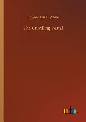 The Unwilling Vestal - White, Edward Lucas