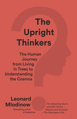 The Upright Thinkers: The Human Journey from Living in Trees to Understanding the Cosmos - Mlodinow, Leonard