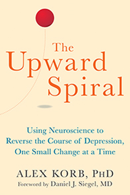 The Upward Spiral: Using Neuroscience to Reverse the Course of Depression, One Small Change at a Time - Korb, Alex