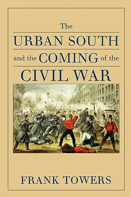 The Urban South and the Coming of the Civil War - Towers, Frank