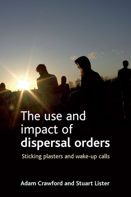 The Use and Impact of Dispersal Orders: Sticking Plasters and Wake-Up Calls - Crawford, Adam, and Lister, Stuart