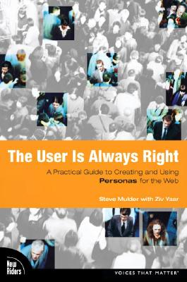 The User Is Always Right: A Practical Guide to Creating and Using Personas for the Web - Mulder, Steve, and Yaar, Ziv