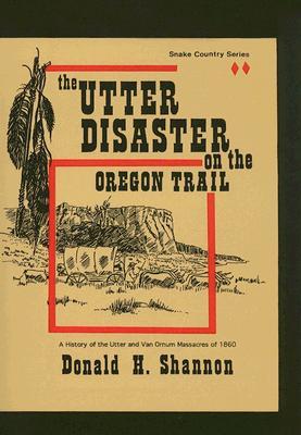The Utter Disaster on the Oregon Trail: The Utter and Van Ornum Massacres of 1860 - Shannon, Donald H