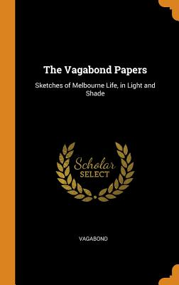 The Vagabond Papers: Sketches of Melbourne Life, in Light and Shade - Vagabond