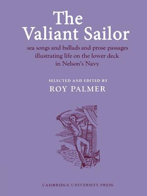 The Valiant Sailor: Sea Songs and Ballads and Prose Passages Illustrating Life on the Lower Deck in Nelson's Navy - Palmer, Roy (Editor)