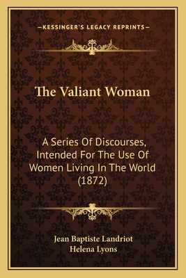 The Valiant Woman: A Series of Discourses, Intended for the Use of Women Living in the World (1872) - Landriot, Jean Baptiste, and Lyons, Helena (Translated by)