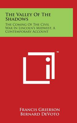 The Valley of the Shadows: The Coming of the Civil War in Lincoln's Midwest, a Contemporary Account - Grierson, Francis, and Devoto, Bernard (Editor)