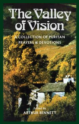 The Valley of Vision: A Collection of Puritan Prayers and Devotions - Bennett, Arthur G