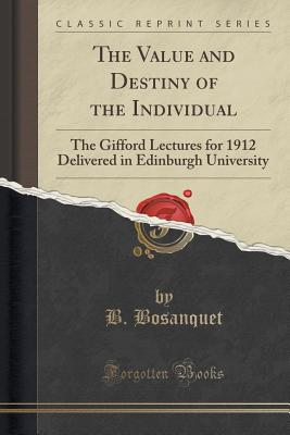The Value and Destiny of the Individual: The Gifford Lectures for 1912 Delivered in Edinburgh University (Classic Reprint) - Bosanquet, B