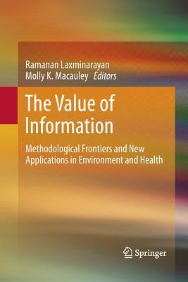The Value of Information: Methodological Frontiers and New Applications in Environment and Health - Laxminarayan, Ramanan, Professor (Editor), and MacAuley, Molly K (Editor)