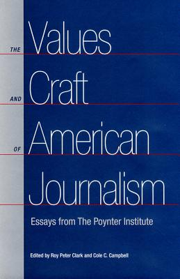 The Values and Craft of American Journalism: Essays from the Poynter Institute - Center, Roy Peter Clark Is Senior Scholar, and University, Cole C Campbell Has Been Editor of the St Louis Post-Dispa The...