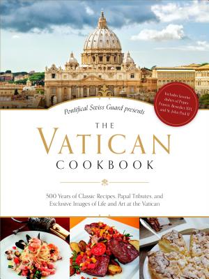 The Vatican Cookbook Presented by the Pontifical Swiss Guard: 500 Years of Classic Recipes, Papal Tributes, and Exclusive Images of Life and Art at the Vatican - Vatican City, and Geisser, David, and Niederberger, Edwin