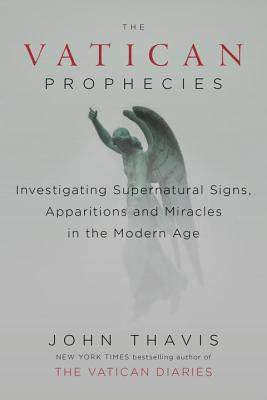 The Vatican Prophecies: Investigating Supernatural Signs, Apparitions, and Miracles in the Modern Age - Thavis, John