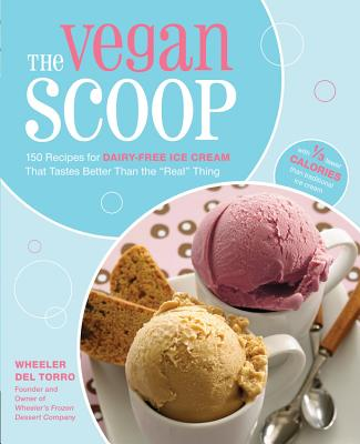 "The Vegan Scoop: 150 Recipes for Dairy-Free Ice Cream That Tastes Better Than the ""Real"" Thing - Del Torro, Wheeler"