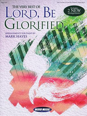 The Very Best of Lord, Be Glorified: Arrangements for Piano by Mark Hayes - Hayes, Mark (Composer)