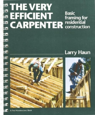 The Very Efficient Carpenter: Basic Framing for Residential Construction - Haun, Larry, and Haun, Milagros M