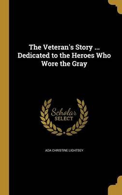 The Veteran's Story ... Dedicated to the Heroes Who Wore the Gray - Lightsey, Ada Christine