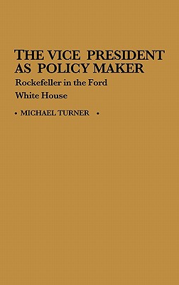 The Vice President as Policy Maker: Rockefeller in the Ford White House - Turner, Michael