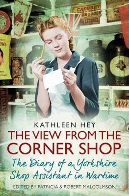 The View From the Corner Shop: Diary of a Wartime Shop Assistant - Hey, Kathleen, and Malcolmson, Patricia, and Malcomson, Robert (Editor)