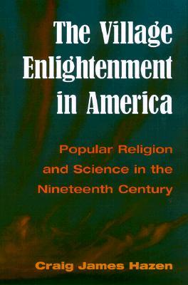 The Village Enlightenment in America: Popular Religion & Science in the 19th Century - Hazen, Craig