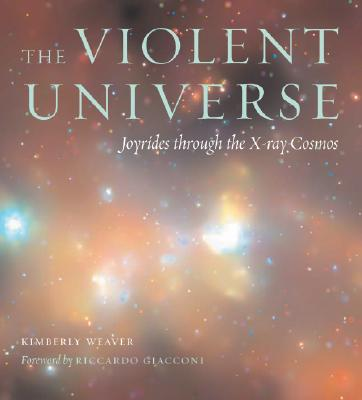 The Violent Universe: Joyrides Through the X-Ray Cosmos - Weaver, Kimberly A, and Giacconi, Riccardo (Foreword by)