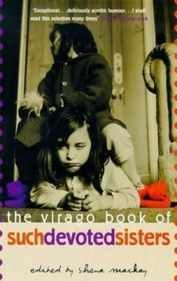 The Virago Book of Such Devoted Sisters - Mackay, Shena (Editor)