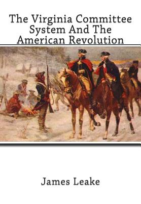 The Virginia Committee System and the American Revolution - Leake Ph D, James Miller