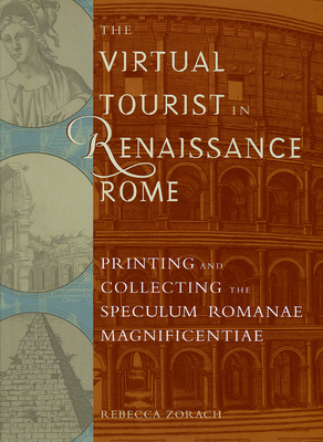 The Virtual Tourist in Renaissance Rome: Printing and Collecting the Speculum Romanae Magnificentiae - Zorach, Rebecca (Editor)