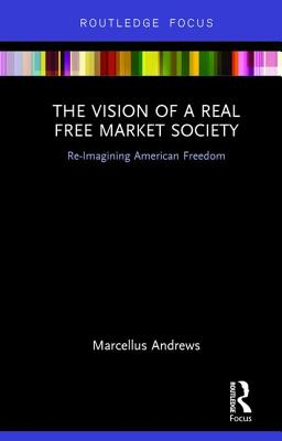 The Vision of a Real Free Market Society: Re-Imagining American Freedom - Andrews, Marcellus