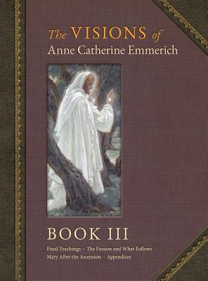 The Visions of Anne Catherine Emmerich (Deluxe Edition): Book III - Emmerich, Anne Catherine, and Wetmore, James Richard (Editor)