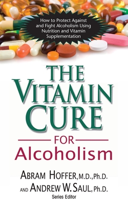 The Vitamin Cure for Alcoholism: Orthomolecular Treatment of Addictions - Hoffer, Abram, and Saul, Andrew W, PH.D.