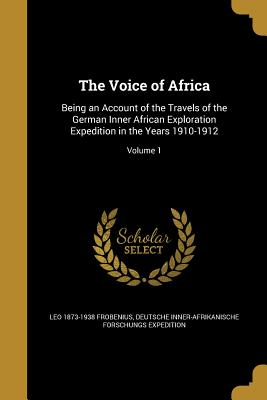 The Voice of Africa: Being an Account of the Travels of the German Inner African Exploration Expedition in the Years 1910-1912; Volume 1 - Frobenius, Leo 1873-1938, and Deutsche Inner-Afrikanische Forschungs E (Creator)