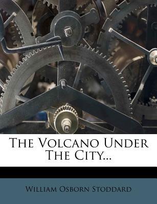 The Volcano Under the City... - Stoddard, William Osborn