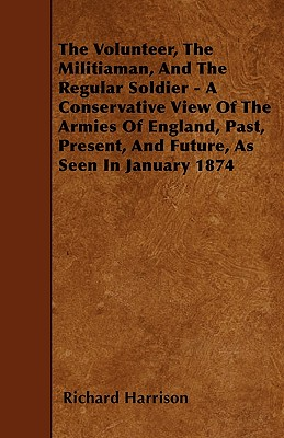 The Volunteer, the Militiaman, and the Regular Soldier - A Conservative View of the Armies of England, Past, Present, and Future, as Seen in January 1874 - Harrison, Richard, M.D.