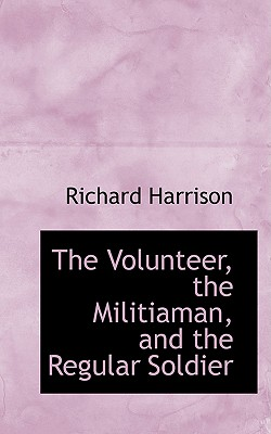 The Volunteer, the Militiaman, and the Regular Soldier - Harrison, Richard, M.D.