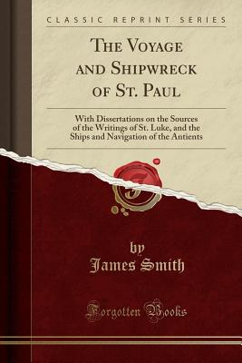 The Voyage and Shipwreck of St. Paul: With Dissertations on the Sources of the Writings of St. Luke, and the Ships and Navigation of the Antients (Classic Reprint) - Smith, James, Colonel