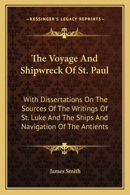 The Voyage and Shipwreck of St. Paul: With Dissertations on the Sources of the Writings of St. Luke and the Ships and Navigation of the Antients - Smith, James, Colonel