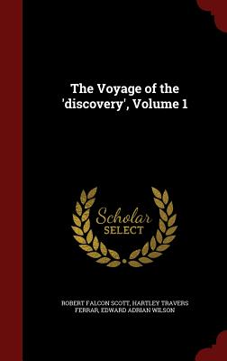 The Voyage of the 'Discovery', Volume 1 - Scott, Robert Falcon, Captain, and Ferrar, Hartley Travers, and Wilson, Edward Adrian