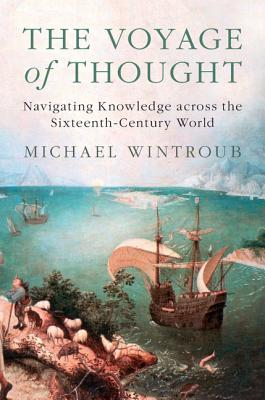 The Voyage of Thought: Navigating Knowledge Across the Sixteenth-Century World - Wintroub, Michael