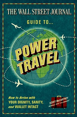 The Wall Street Journal Guide to Power Travel: How to Arrive with Your Dignity, Sanity & Wallet Intact - McCartney, Scott