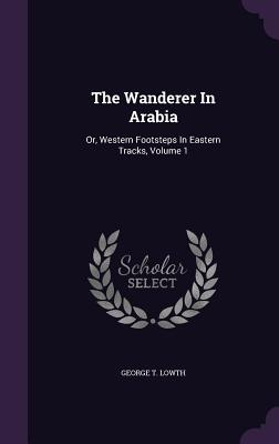 The Wanderer in Arabia: Or, Western Footsteps in Eastern Tracks, Volume 1 - Lowth, George T