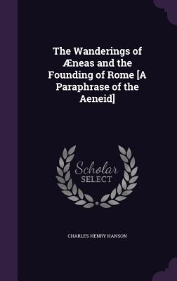 The Wanderings of Aeneas and the Founding of Rome [A Paraphrase of the Aeneid] - Hanson, Charles Henry