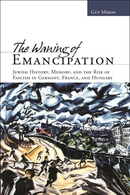 The Waning of Emancipation: Jewish History, Memory, and the Rise of Fascism in Germany, France, and Hungary - Miron, Guy